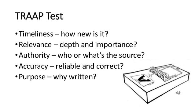 TRAAP Test •Timeliness – how new is it? •Relevance – depth and importance? •Authority – who or what's the source? •Accurac...