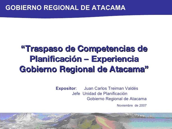 """"""" Traspaso de Competencias de Planificación – Experiencia Gobierno Regional de Atacama"""" Expositor :  Juan Carlos Treiman V..."""