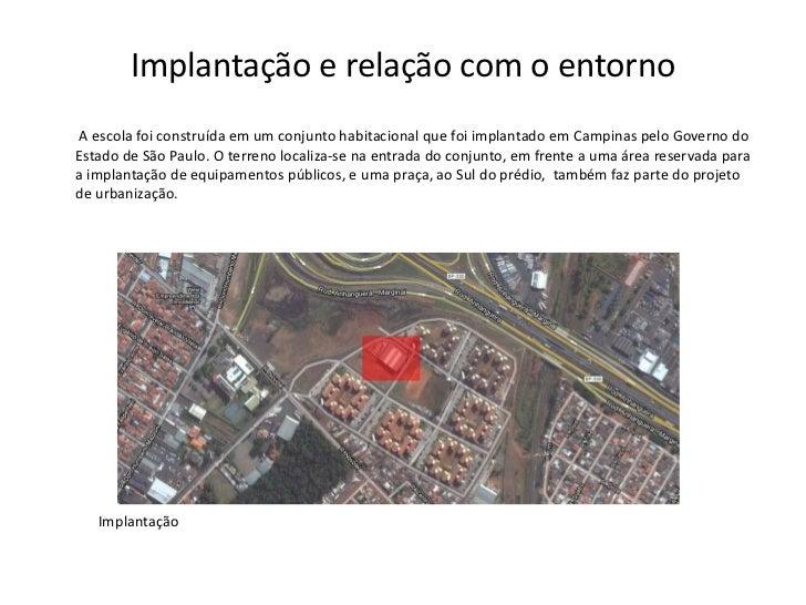 Implantação e relação com o entornoA escola foi construída em um conjunto habitacional que foi implantado em Campinas pelo...