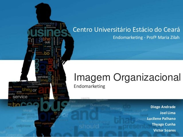 Centro Universitário Estácio do Ceará  Endomarketing - Profª Maria Zilah  Imagem Organizacional  Endomarketing  Diego Andr...