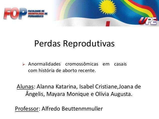 Perdas Reprodutivas  Anormalidades cromossômicas em casais com história de aborto recente. Alunas: Alanna Katarina, Isabe...