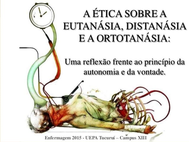 A ÉTICA SOBRE A EUTANÁSIA, DISTANÁSIA E A ORTOTANÁSIA: Uma reflexão frente ao princípio da autonomia e da vontade. Enferma...