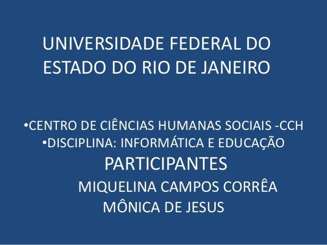 UNIVERSIDADE FEDERAL DO ESTADO DO RIO DE JANEIRO •CENTRO DE CIÊNCIAS HUMANAS SOCIAIS -CCH •DISCIPLINA: INFORMÁTICA E EDUCA...