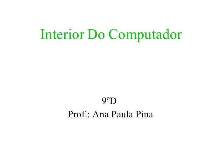 Interior Do Computador 9ºD  Prof.: Ana Paula Pina