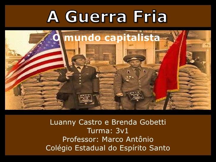 A Guerra Fria<br />O mundo capitalista<br />LuannyCastro e Brenda GobettiTurma: 3v1Professor: Marco AntônioColégio Estadua...