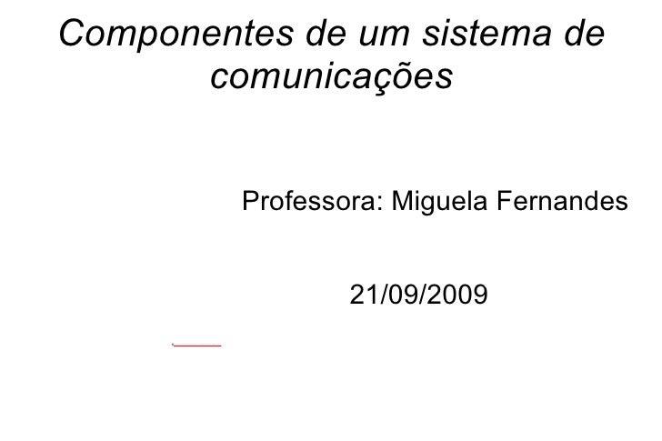 Componentes de um sistema de comunicações Professora: Miguela Fernandes 21/09/2009