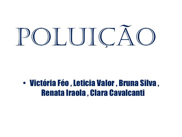 Poluição• Victória Féo , Leticia Valor , Bruna Silva ,     Renata Iraola , Clara Cavalcanti