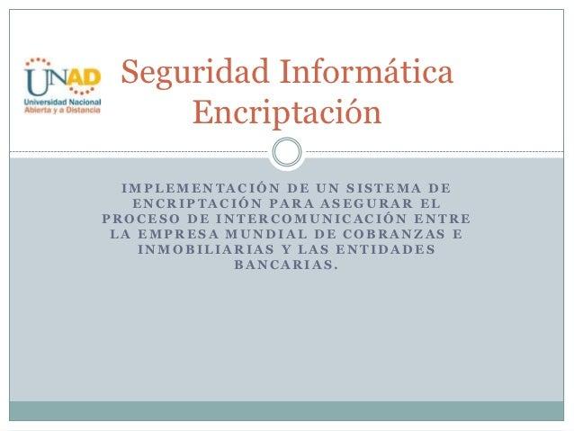 Seguridad Informática     Encriptación  IMPLEMENTACIÓN DE UN SISTEMA DE   ENCRIPTACIÓN PARA ASEGURAR ELPROCESO DE INTERCOM...