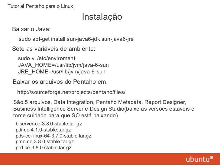 Instalação Tutorial Pentaho para o Linux Baixar o Java: sudo apt-get install sun-java6-jdk sun-java6-jre Sete as variáveis...