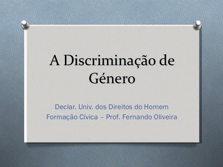 A Discriminação de Género Declar. Univ. dos Direitos do Homem Formação Cívica – Prof. Fernando Oliveira