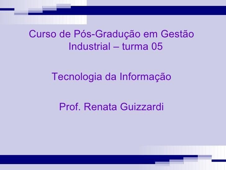 Curso de Pós-Gradução em Gestão Industrial – turma 05 Tecnologia da Informação Prof. Renata Guizzardi