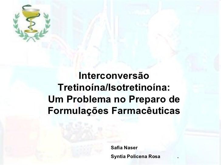 Interconversão Tretinoína/Isotretinoína: Um Problema no Preparo de Formulações Farmacêuticas Safia Naser Syntia Policena R...