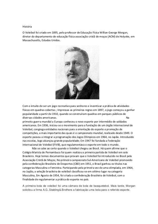História O Voleibol foi criado em 1895, pelo professor de Educação Física Willian George Morgan, diretor do departamento d...