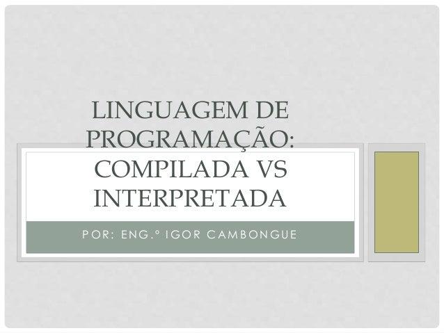 LINGUAGEM DE  PROGRAMAÇÃO:  COMPILADA VS  INTERPRETADA  POR : ENG. º IGOR CAMBONGUE