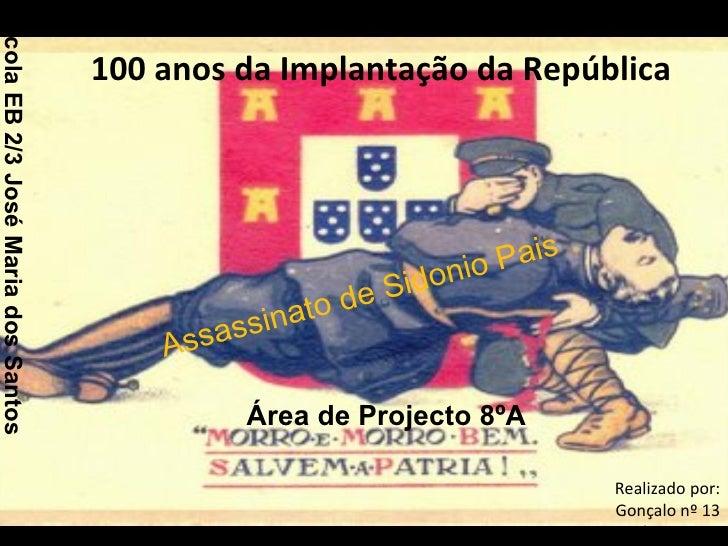 100 anos da Implantação da República Assassinato de Sidonio Pais Realizado por: Gonçalo nº 13 Márcio nº 17 Escola EB 2/3 J...