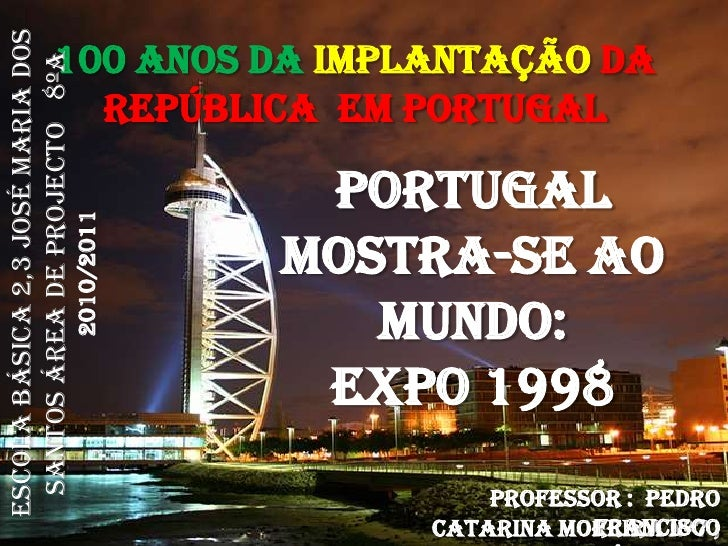 100 Anos da Implantaçãoda República  em Portugal  <br />Portugal mostra-se ao Mundo:<br />Expo 1998<br />Escola Básica 2,3...