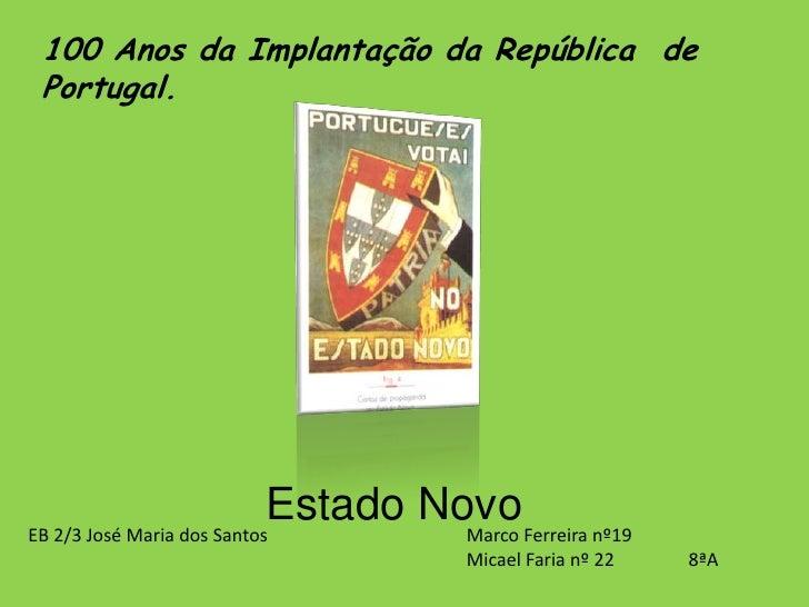 100 Anos da Implantação da República  de Portugal.<br />Estado Novo<br />Marco Ferreira nº19 <br />Micael Faria nº 22     ...