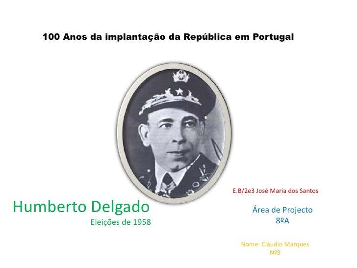 100 Anos da implantação da República em Portugal<br />E.B/2e3 José Maria dos Santos<br />Humberto Delgado<br />Eleições de...