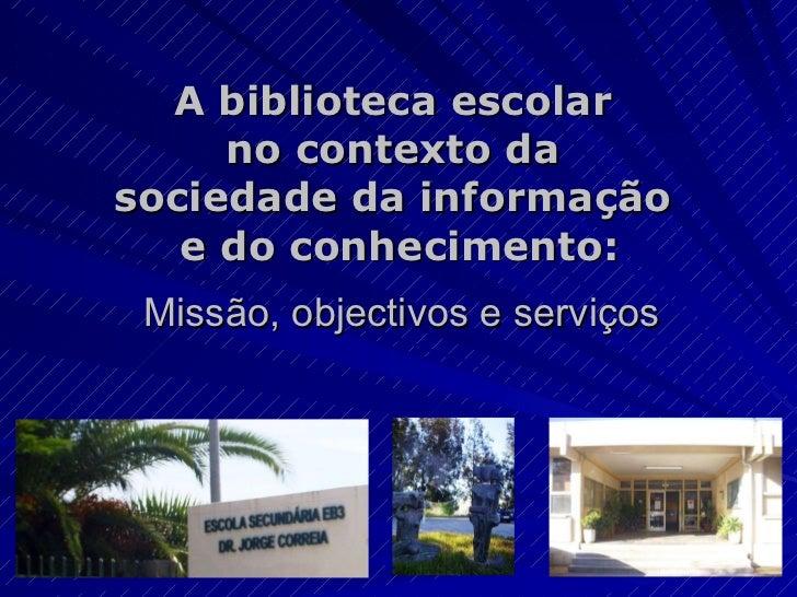 A biblioteca escolar  no contexto da  sociedade da informação  e do conhecimento: Missão, objectivos e serviços