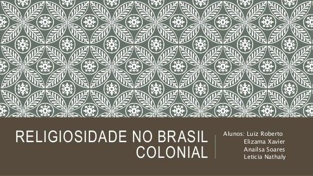 RELIGIOSIDADE NO BRASIL COLONIAL Alunos: Luiz Roberto Elizama Xavier Anailsa Soares Leticia Nathaly