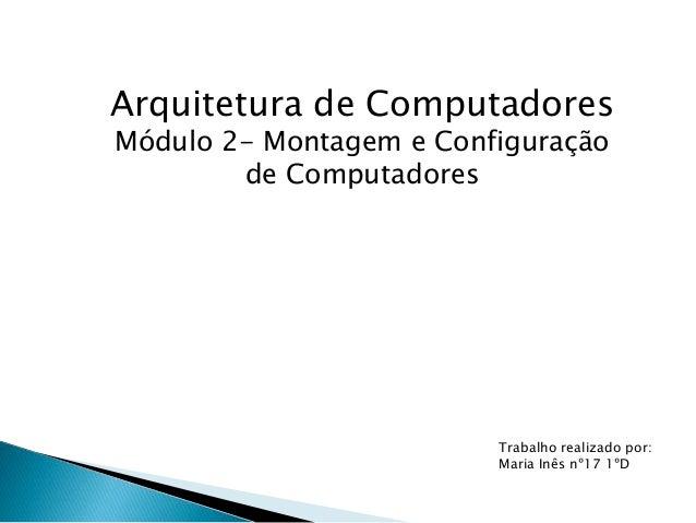 Arquitetura de Computadores Módulo 2- Montagem e Configuração de Computadores Trabalho realizado por: Maria Inês nº17 1ºD
