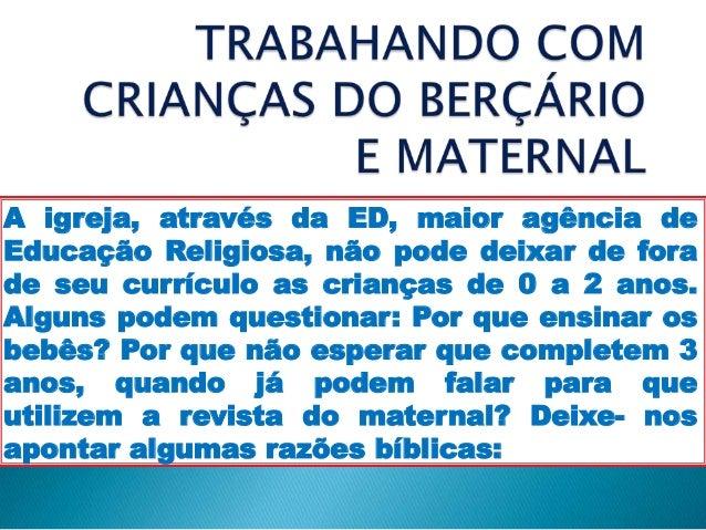 A igreja, através da ED, maior agência de Educação Religiosa, não pode deixar de fora de seu currículo as crianças de 0 a ...