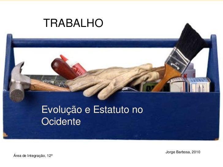 1<br />TRABALHO<br />Evolução e Estatuto no Ocidente<br />Jorge Barbosa, 2010<br />Área de Integração, 12º<br />