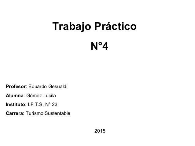 Trabajo Práctico N°4 Profesor: Eduardo Gesualdi Alumna: Gómez Lucila Instituto: I.F.T.S. N° 23 Carrera: Turismo Sustentabl...