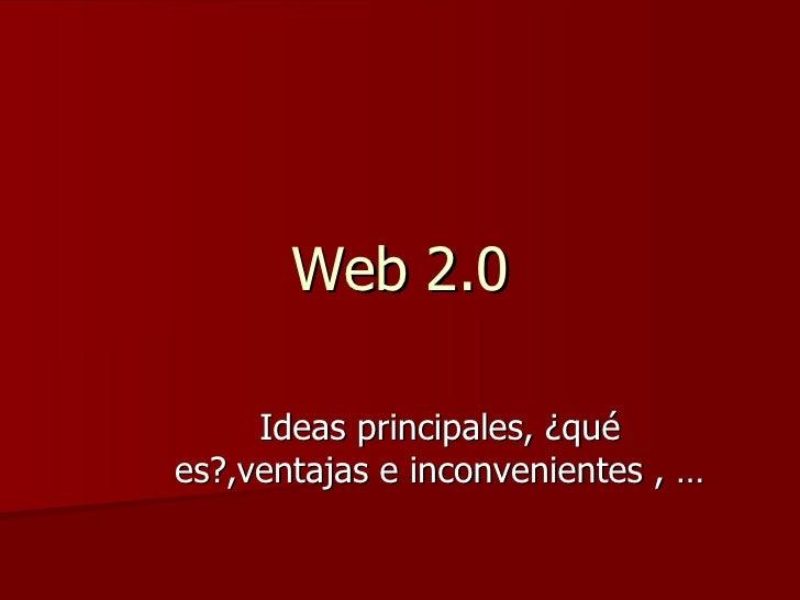 Web 2.0 Ideas principales, ¿qué es?,ventajas e inconvenientes , …