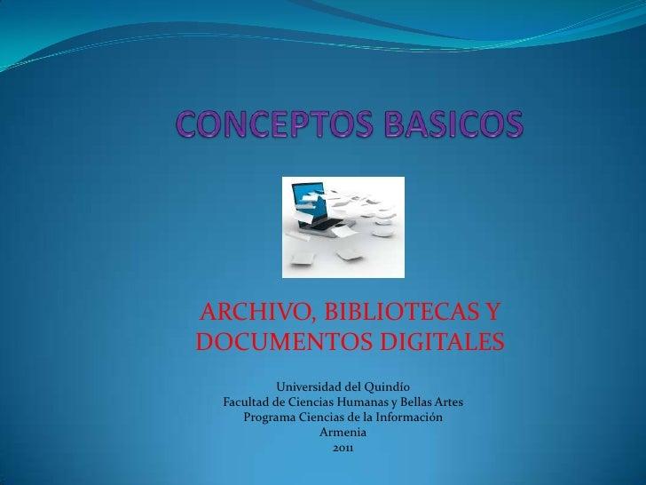 CONCEPTOS BASICOS <br />ARCHIVO, BIBLIOTECAS Y DOCUMENTOS DIGITALES <br />Universidad del Quindío<br />Facultad de Ciencia...