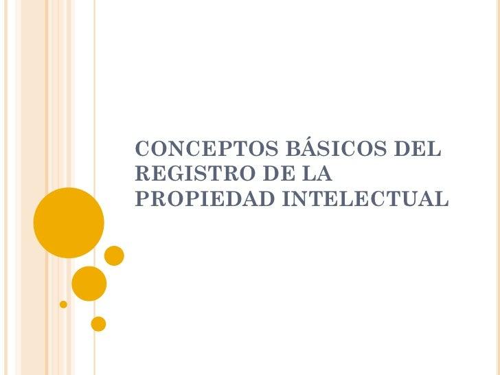 CONCEPTOS BÁSICOS DELREGISTRO DE LAPROPIEDAD INTELECTUAL