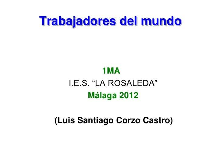 """Trabajadores del mundo              1MA     I.E.S. """"LA ROSALEDA""""          Málaga 2012  (Luis Santiago Corzo Castro)"""