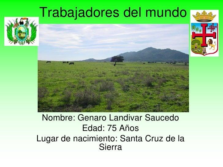 Trabajadores del mundo Nombre: Genaro Landivar Saucedo           Edad: 75 AñosLugar de nacimiento: Santa Cruz de la       ...