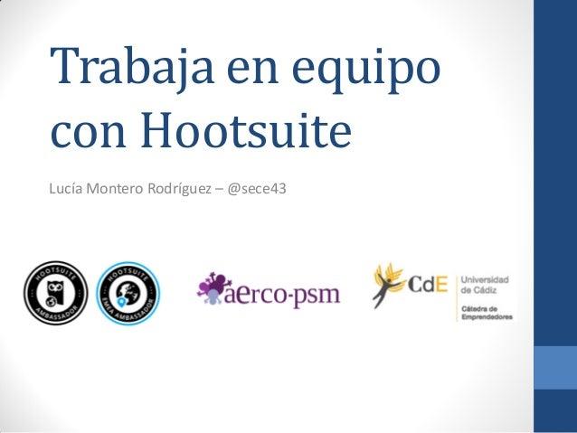Trabaja en equipo con Hootsuite Lucía Montero Rodríguez – @sece43