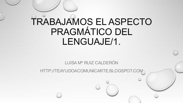 TRABAJAMOS EL ASPECTO PRAGMÁTICO DEL LENGUAJE/1. LUISA Mª RUIZ CALDERÓN HTTP://TEAYUDOACOMUNICARTE.BLOGSPOT.COM