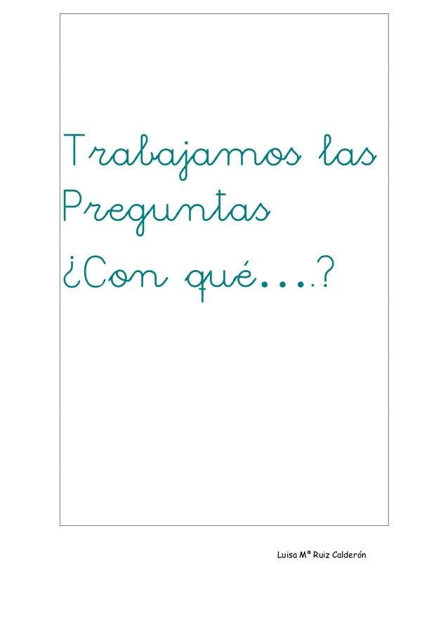 Trabajamos lasPreguntas¿Con qué….?         Luisa Mª Ruiz Calderón
