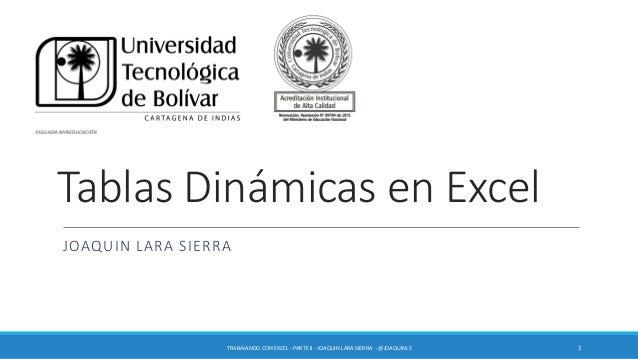 Tablas Dinámicas en Excel JOAQUIN LARA SIERRA TRABAJANDO CON EXCEL - PARTE II - JOAQUIN LARA SIERRA -@JOAQUINLS 1