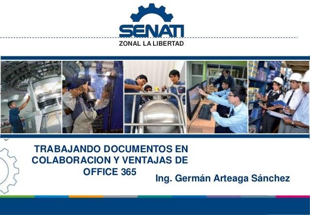 ZONAL LA LIBERTAD TRABAJANDO DOCUMENTOS EN COLABORACION Y VENTAJAS DE OFFICE 365 Ing. Germán Arteaga Sánchez