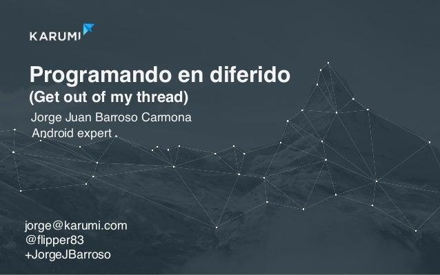 Programando en diferido (Get out of my thread) Jorge Juan Barroso Carmona jorge@karumi.com @flipper83 +JorgeJBarroso Androi...