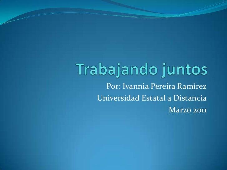 Trabajando juntos<br />Por: Ivannia Pereira Ramírez<br />Universidad Estatal a Distancia<br />Marzo 2011<br />