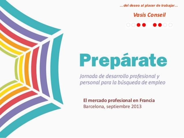 …del deseo al placer de trabajar…  Vasis Conseil  El mercado profesional en Francia Barcelona, septiembre 2013