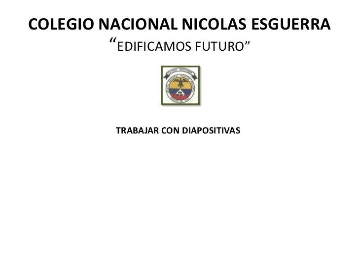 """COLEGIO NACIONAL NICOLAS ESGUERRA        """"EDIFICAMOS FUTURO""""         TRABAJAR CON DIAPOSITIVAS"""