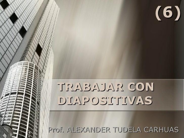 TRABAJAR CON DIAPOSITIVAS Prof. ALEXANDER TUDELA CARHUAS (6)