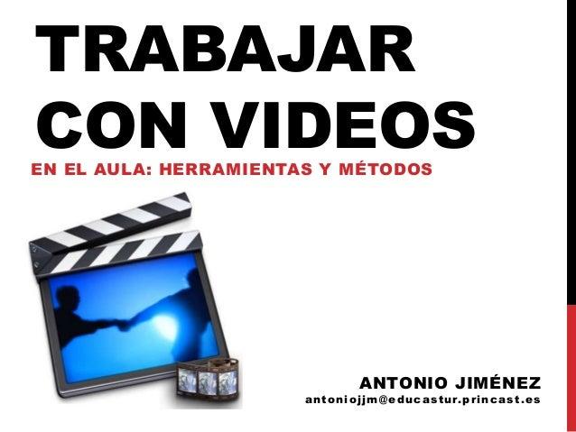 TRABAJARCON VIDEOSEN EL AULA: HERRAMIENTAS Y MÉTODOSANTONIO JIMÉNEZantoniojjm@educastur.princast.es