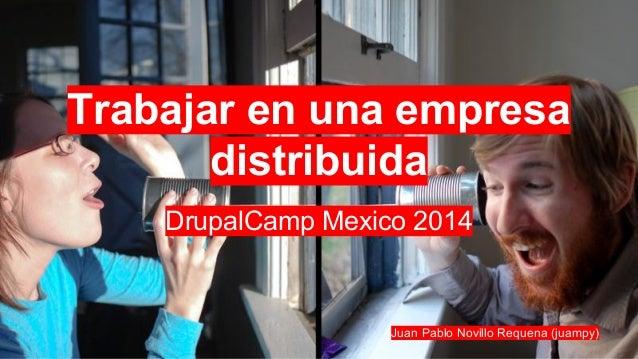 Trabajar en una empresa distribuida DrupalCamp Mexico 2014 Juan Pablo Novillo Requena (juampy)