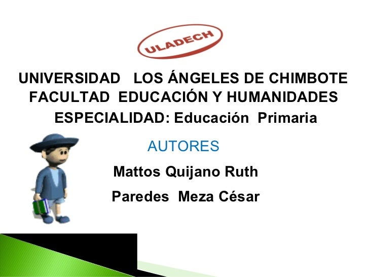 UNIVERSIDAD  LOS ÁNGELES DE CHIMBOTE  FACULTAD  EDUCACIÓN Y HUMANIDADES  ESPECIALIDAD: Educación  Primaria AUTORES  Mattos...