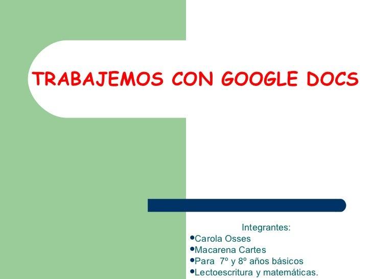 TRABAJEMOS CON GOOGLE DOCS <ul><li>Integrantes:  </li></ul><ul><li>Carola Osses </li></ul><ul><li>Macarena Cartes </li></u...