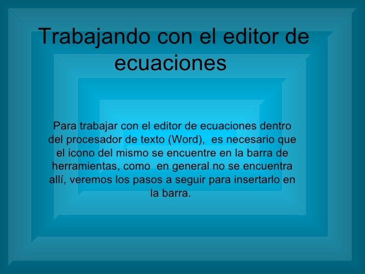 Trabajando con el editor de ecuaciones  Para trabajar con el editor de ecuaciones dentro del procesador de texto (Word),  ...