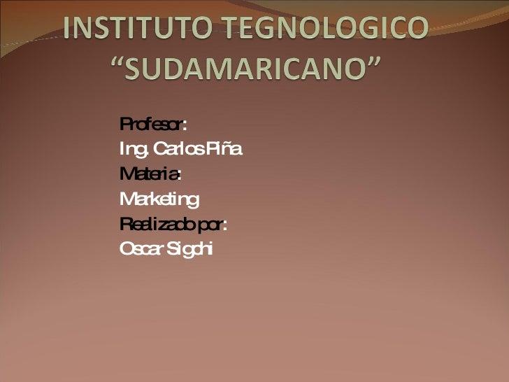 Profesor : Ing. Carlos Piña Materia : Marketing Realizado por : Oscar Sigchi