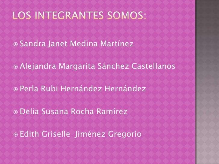 Los integrantes somos:<br />Sandra Janet Medina Martínez<br />Alejandra Margarita Sánchez Castellanos<br />Perla Rubi Hern...